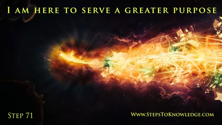 I am here to serve a greater purpose. Step 71.  www.stepstoknowledge.com