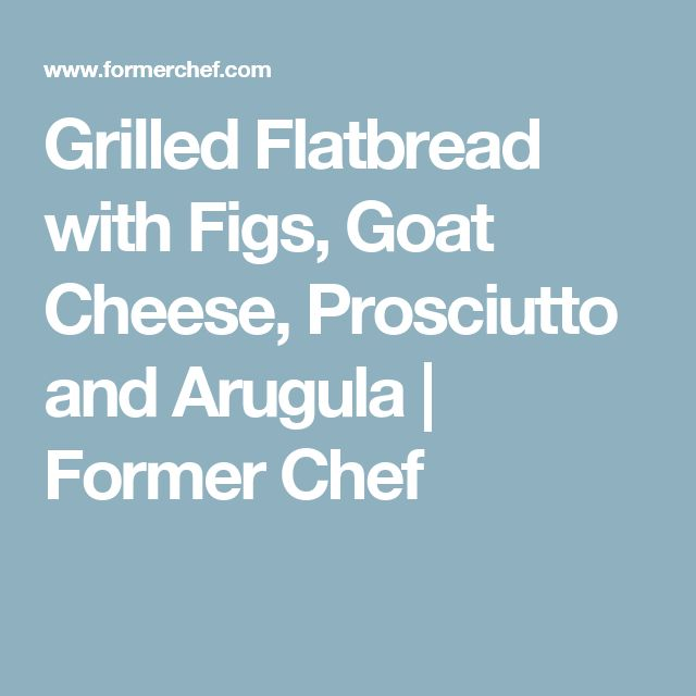 Grilled Flatbread with Figs, Goat Cheese, Prosciutto and Arugula | Former Chef