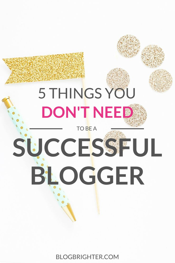 5 Things You Don't Need to Be a Successful Blogger   blogbrighter.com