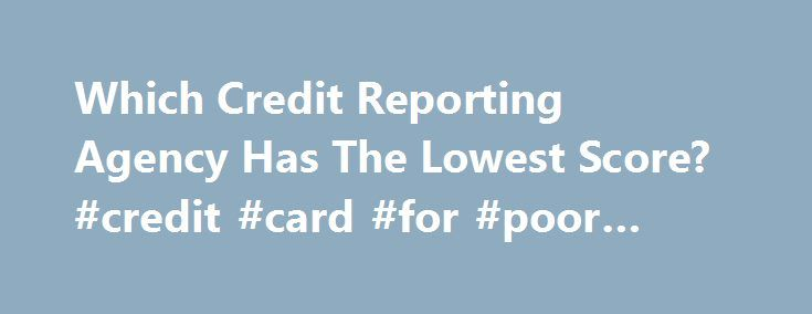 Which Credit Reporting Agency Has The Lowest Score? #credit #card #for #poor #credit http://credit.remmont.com/which-credit-reporting-agency-has-the-lowest-score-credit-card-for-poor-credit/  #credit reporting agencies # Which Credit Reporting Agency Has The Lowest Score? November 9th, 2012 | Author: Stephanie [W]ith all Read More...The post Which Credit Reporting Agency Has The Lowest Score? #credit #card #for #poor #credit appeared first on Credit.