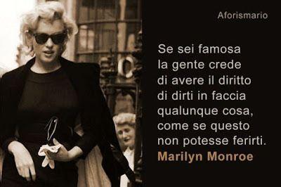 Se sei famosa la gente crede di avere il diritto di dirti in faccia qualunque cosa, come se questo non potesse ferirti. (Marilyn Monroe)