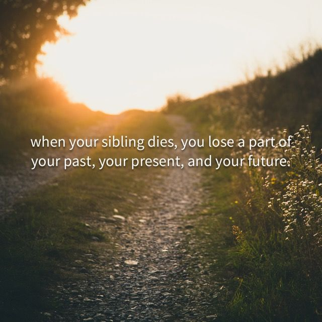 When your parents die, it is said you lose your past and when your child dies you lose your future. However, when your sibling dies, you lose a part of your past, your present, and your future. Because of this tremendous loss, it is important that everyone work together to ease the path toward healing.