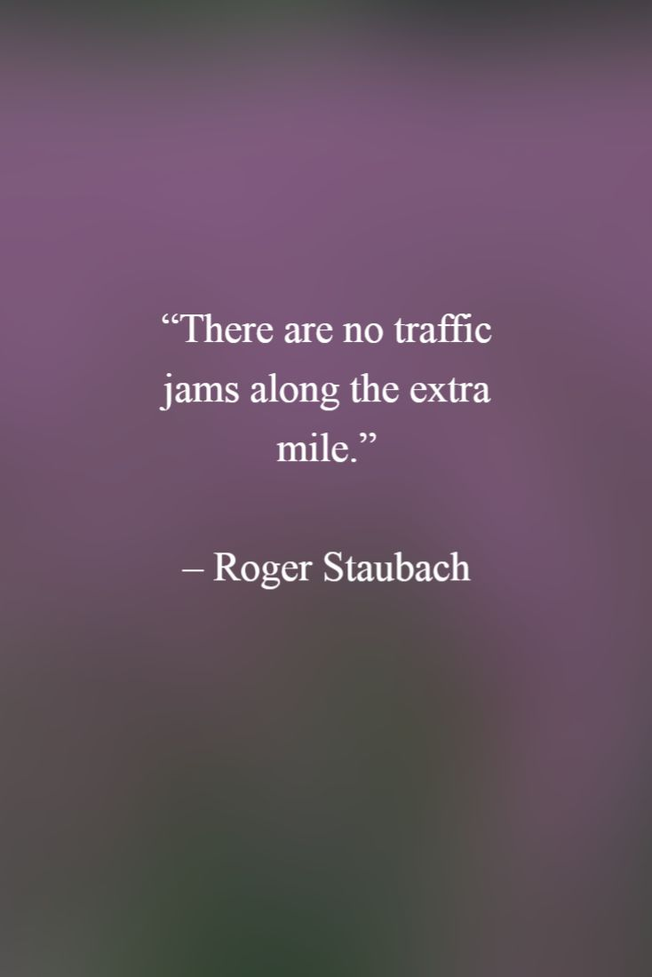 "A Positive Mental Attitude: ""There are no traffic jams along the extra mile."" - Roger Staubach"