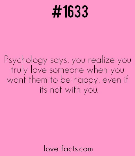 LOVE FACT .1633Psychology says, you realize you truly love someone when you want them to be happy, even if its not with you.[ Love Facts' Facebook page ]