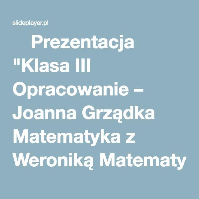 """⚡Prezentacja """"Klasa III Opracowanie – Joanna Grządka Matematyka z Weroniką Matematyka z Weroniką"""""""