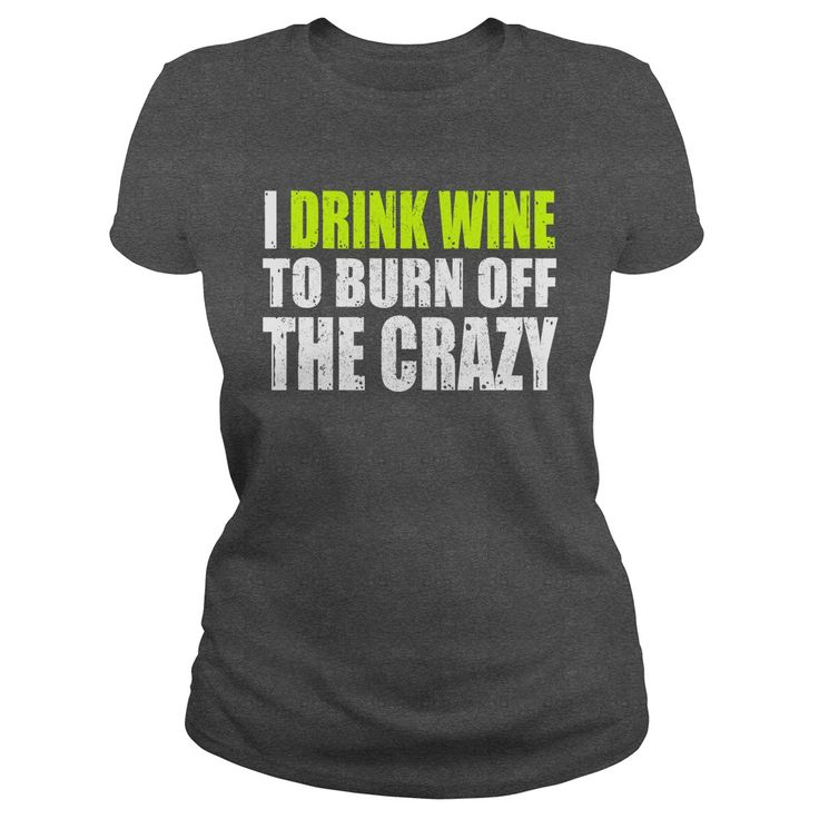 I drink wine to burn off the crazy