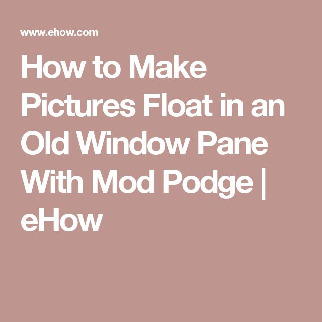 How to Make Pictures Float in an Old Window Pane With Mod Podge | eHow