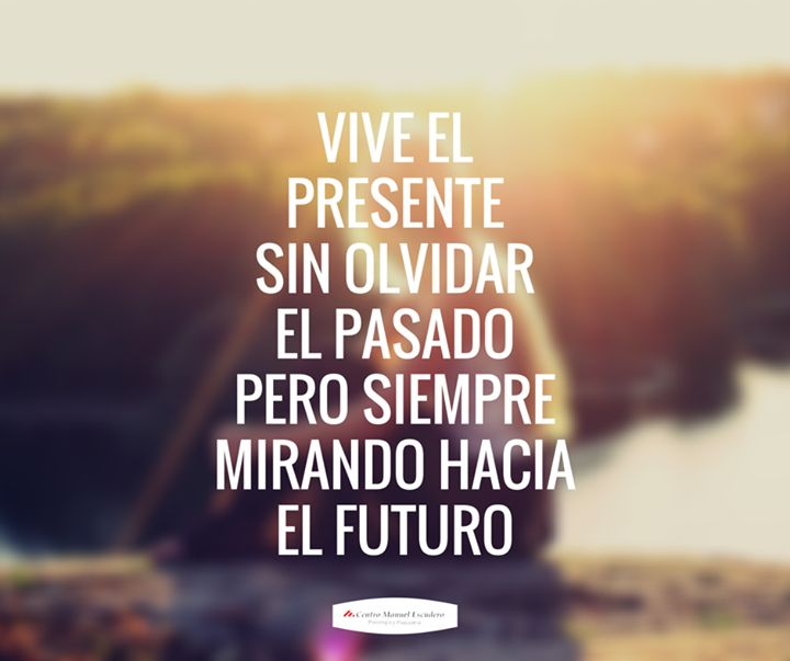 """""""Vive el presente sin olvidar el pasado pero siempre mirando hacia el futuro""""  Filosofía de vida, motivación, superación, sabiduría, psicología, superar la depresión, ansiedad, angustia, felicidad, frases cortas."""