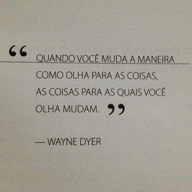 """""""Quando você muda a maneira como olha para as coisas, as coisas para as quais você olha mudam."""" - Wayne Dyer"""