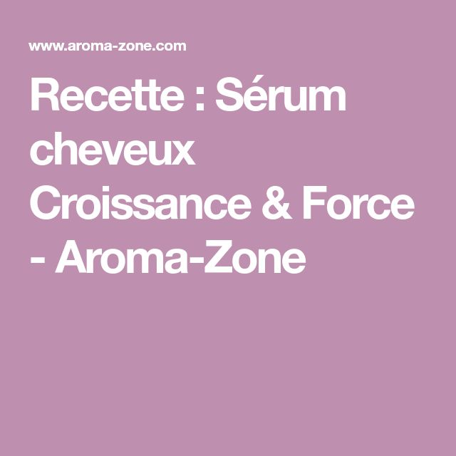 Recette : Sérum cheveux Croissance & Force - Aroma-Zone