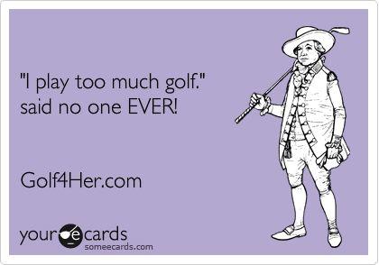 'I play too much golf.' said no one EVER! Golf4Her.com.