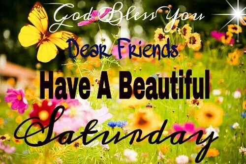 HAVE A BEAUTIFUL SATURDAY. GOD BLESS YOU!!