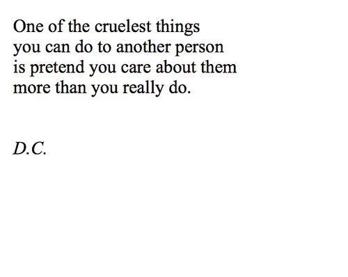 one of the cruelest things you can do to another person is pretend you care about them more than you really do