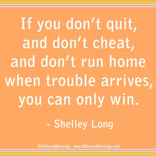 """""""If you don't quit, and don't cheat, and don't run home when trouble arrives, you can only win."""" - Shelley Long"""