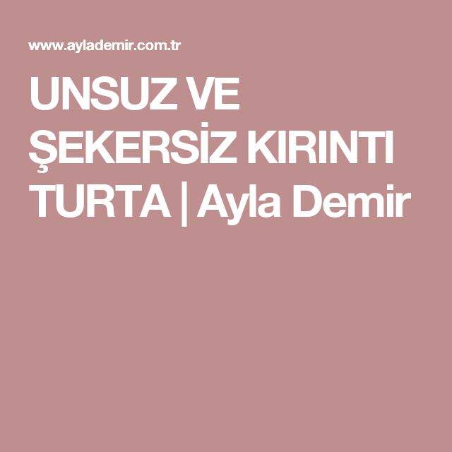UNSUZ VE ŞEKERSİZ KIRINTI TURTA         |          Ayla Demir