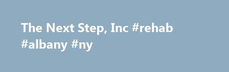 The Next Step, Inc #rehab #albany #ny http://kentucky.remmont.com/the-next-step-inc-rehab-albany-ny/  # Phone: 518-465-5249 Fax: 518-462-0896 The Next Step, Inc. a safe and nurturing place for women to recover from addiction since 1975 Our Mission: The Next Step is a unique program that empowers women with alcohol and other drug addictions to begin and sustain a life-long process of recovery through an individualized continuum of residential treatment and supportive living services. The Next…