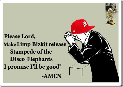 Please Lord, Make Limp Bizkit release Stampede of the DiscoElephants I promise I'll be Good! -Amen  #LimpBizkitsoldiers #limpbizkit #stampedeofthediscoelephants