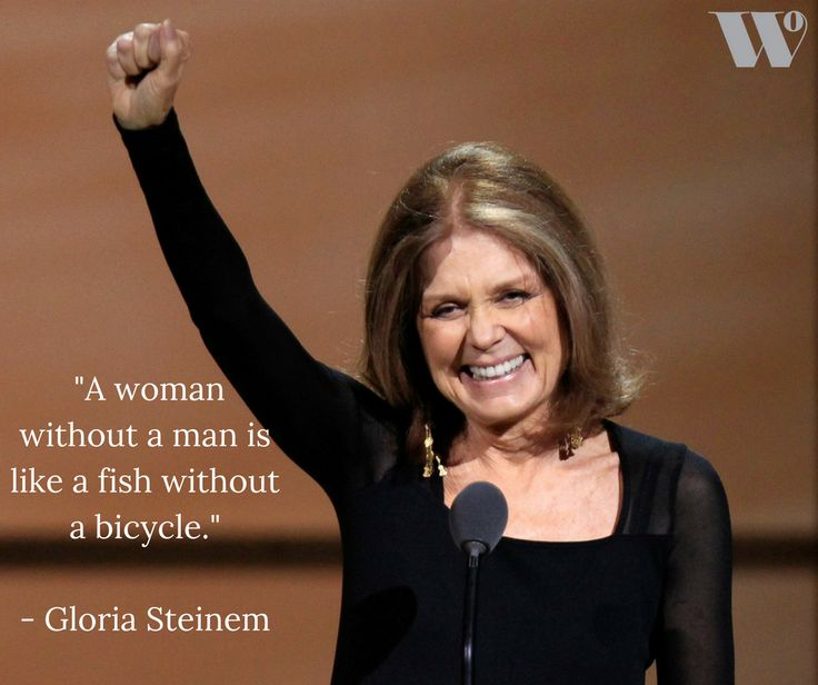 Start the weekend off with some wise and witty words from feminist, Gloria Steinman, who also shares a passion for women's rights.   Just like a fish doesn't need a bicycle, we do not need to be economically dependent right? Heres to female independence!