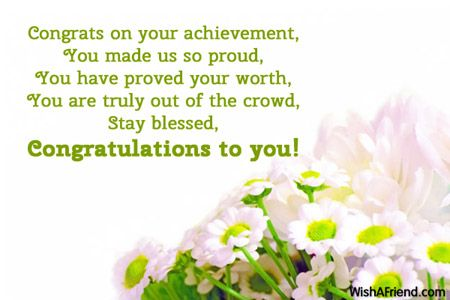 Congrats on your achievement,  You made us so proud, You have proved your worth, You are truly out of the crowd, Stay blessed, Congratulations to you!