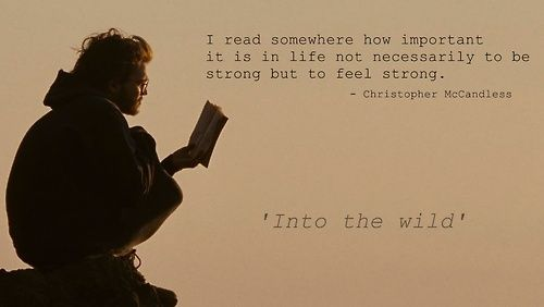 """I read somewhere how important it is in life not necessarily to be strong but to feel strong"" -Christopher McCandless, Into The Wild"