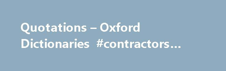 Quotations – Oxford Dictionaries #contractors #insurance http://remmont.com/quotations-oxford-dictionaries-contractors-insurance/  #online quotes # Quotations For over 70 years, Oxford has been collecting, sourcing, researching, and authenticating quotations, and in so doing it has developed one of the richest language resources in the world today. Where do we find quotations? Quotations can represent words in any form: books, newspapers, journals; broadcast interviews; plays, films; online…