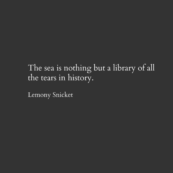 Lemony Snicket. Quote. Literature. Cry. Tears. Sea. Crying. Library