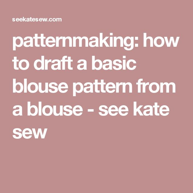 patternmaking: how to draft a basic blouse pattern from a blouse - see kate sew