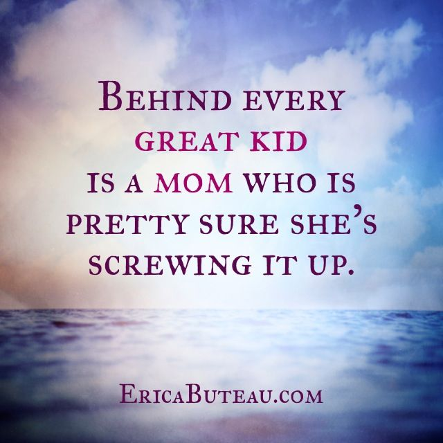 Behind every great kid is a Mom who's pretty sure she's screwing it up