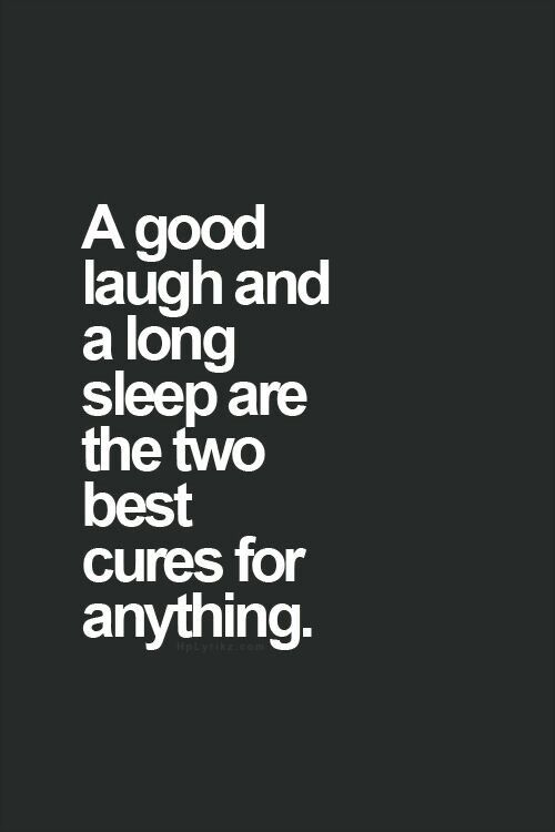 A good laugh and a long sleep are the two best cures fir anything