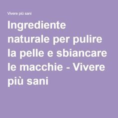 Ingrediente naturale per pulire la pelle e sbiancare le macchie - Vivere più…