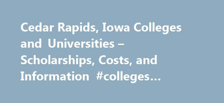 Cedar Rapids, Iowa Colleges and Universities – Scholarships, Costs, and Information #colleges #cedar #rapids #iowa http://nebraska.remmont.com/cedar-rapids-iowa-colleges-and-universities-scholarships-costs-and-information-colleges-cedar-rapids-iowa/  # Cedar Rapids, Iowa Colleges and Universities Iowa Scholarships Barbara King Landscape Architecture Scholarship for Innovation & Entrepreneurship Scholarship for third- or fourth-year undergraduate students enrolled full-time at Iowa State…