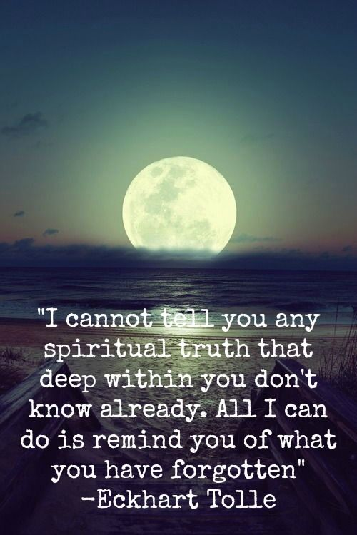 """I cannot tell you any spiritual truth that deep within you don't know already. All I can do is remind you of what you have forgotten."" Eckhart Tolle"