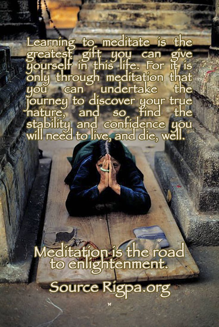 Learning to meditate is the greatest gift you can give yourself in this life. For it is only through meditation that you can undertake the journey to discover your true nature, and so find the stability and confidence you will need to live, and die, well.  Meditation is the road to enlightenment.  ♡ Source Rigpa.org