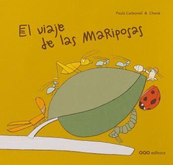 El viaje de las mariposas / Paula Carbonell ; ilustraciones de Chené. Ed. OQO. Don Gusano se había propuesto recorrer los cinco metros que separaban al naranjo del limonero. De camino una pulga, una hormiga, una mariquita, una tijereta y un grillo deciden acompañarle. Y al llegar a su destino, Don Gusano siguió solo y apareció un temible avispón…