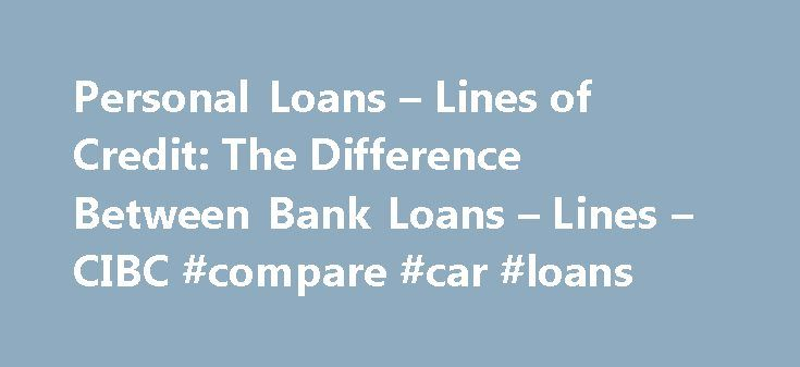 Personal Loans – Lines of Credit: The Difference Between Bank Loans – Lines – CIBC #compare #car #loans http://loan.remmont.com/personal-loans-lines-of-credit-the-difference-between-bank-loans-lines-cibc-compare-car-loans/  #loans on line # Comparing Personal Loans and Lines of Credit There are a number of reasons why you may need to borrow money. Whether you're looking to renovate your home, consolidate your debt or simply want to take that much deserved vacation, it's important to find the…