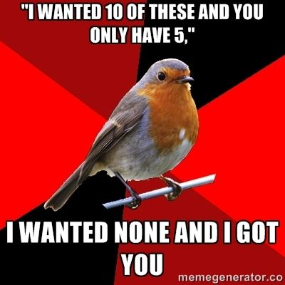 """I wanted 10 of these and you only have 5,"" i wanted none and i got you 