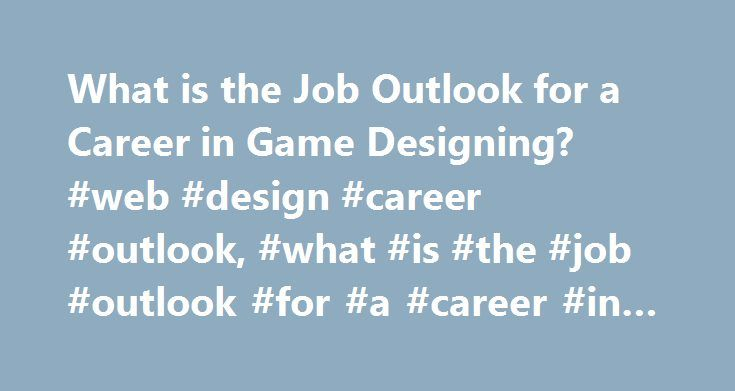 What is the Job Outlook for a Career in Game Designing? #web #design #career #outlook, #what #is #the #job #outlook #for #a #career #in #game #designing? http://swaziland.remmont.com/what-is-the-job-outlook-for-a-career-in-game-designing-web-design-career-outlook-what-is-the-job-outlook-for-a-career-in-game-designing/  # What Is the Job Outlook for a Career in Game Designing? Game designers plan the layout and set the tone for several types of video games. There will be job growth for these…