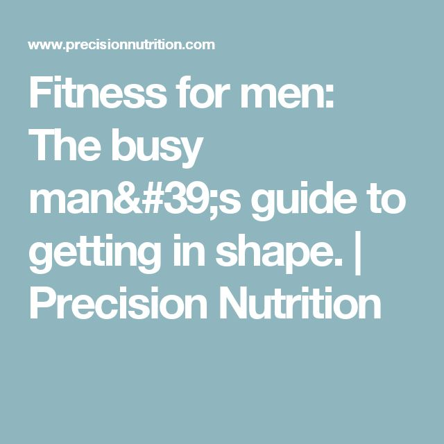 Fitness for men: The busy man's guide to getting in shape. | Precision Nutrition