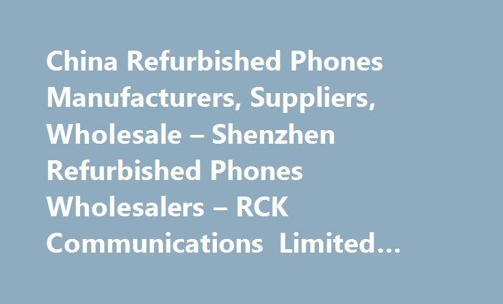 China Refurbished Phones Manufacturers, Suppliers, Wholesale – Shenzhen Refurbished Phones Wholesalers – RCK Communications Limited #cell #phone #batteries http://mobile.remmont.com/china-refurbished-phones-manufacturers-suppliers-wholesale-shenzhen-refurbished-phones-wholesalers-rck-communications-limited-cell-phone-batteries/  Refurbished Phones RCK Communications Limited is one of the leading China refurbished phones professional suppliers and manufacturers, and also one of the leading…