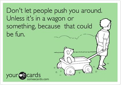 Don't let people push you around. Unless it's in a wagon or something, because that could be fun.