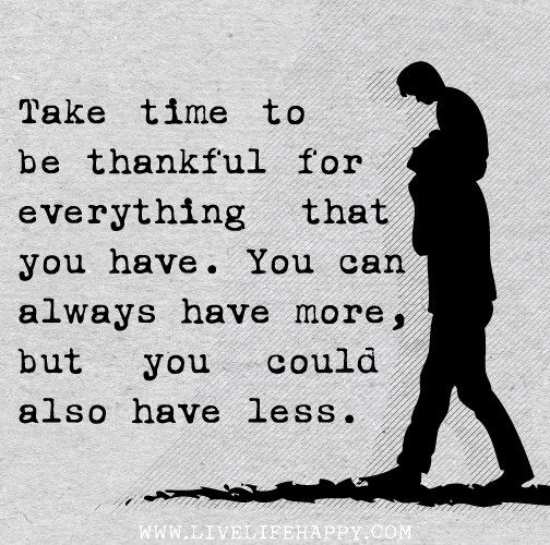 Take time to be thankful for everything you have. You can always have more, but you could also have less.