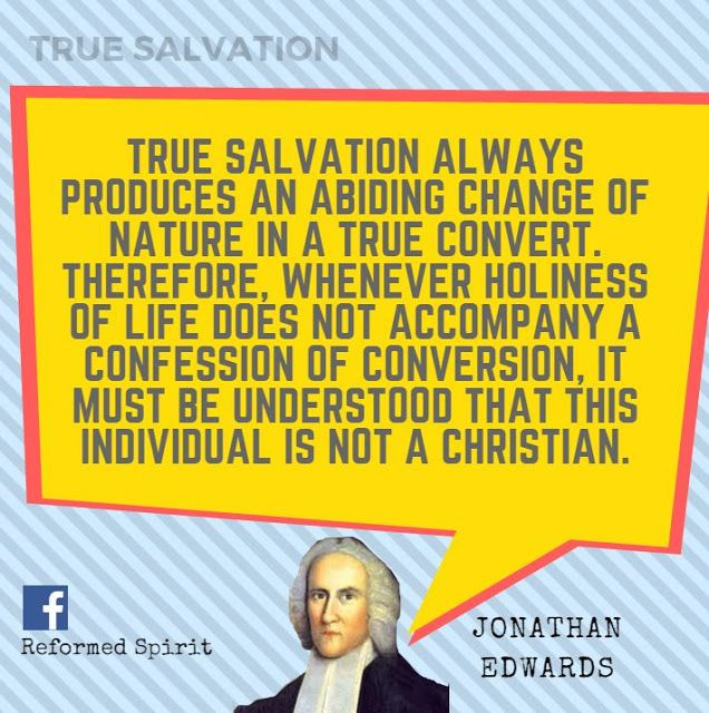 True salvation always produces an abiding change of nature in a true convert. Therefore, whenever holiness of life does not accompany a confession of conversion, it must be understood that this individual is not a Christian.  - Jonathan Edwards lain H. Murray, Jonathan Edwards: A New Biography p.262-63