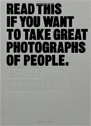 Read This If You Want to Take Great Photographs of People: Henry Carroll: 9781780676241: Amazon.com: Books