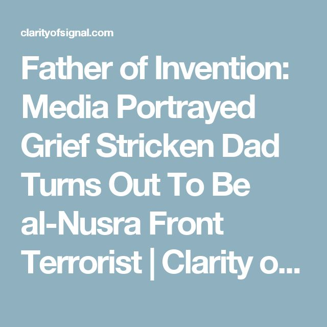 Father of Invention: Media Portrayed Grief Stricken Dad Turns Out To Be al-Nusra Front Terrorist | Clarity of Signal