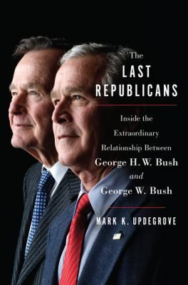 The last Republicans : inside the extraordinary relationship between George H.W. Bush and George W. Bush by Mark K. Updegrove.