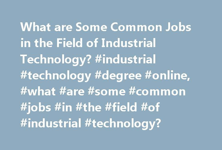 What are Some Common Jobs in the Field of Industrial Technology? #industrial #technology #degree #online, #what #are #some #common #jobs #in #the #field #of #industrial #technology? http://namibia.nef2.com/what-are-some-common-jobs-in-the-field-of-industrial-technology-industrial-technology-degree-online-what-are-some-common-jobs-in-the-field-of-industrial-technology/  # What Are Some Common Jobs in the Field of Industrial Technology? Graduates of undergraduate programs in industrial…