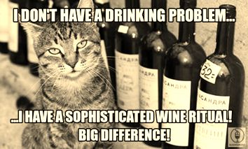 I don't have a drinking problem... I have a sophisticated wine ritual! Big difference!
