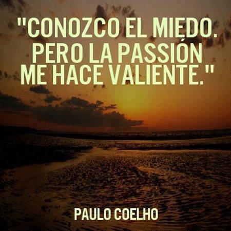 Conozco el miedo pero la passión me hace valiente.  Paulo Coelho  #frases #vida