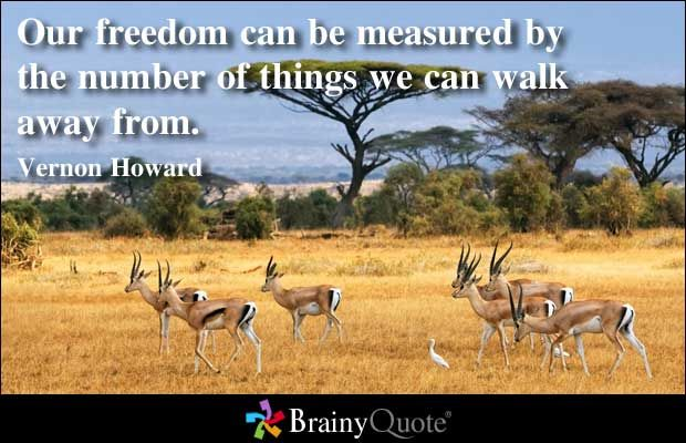 Our freedom can be measured by the number of things we can walk away from. - Vernon Howard