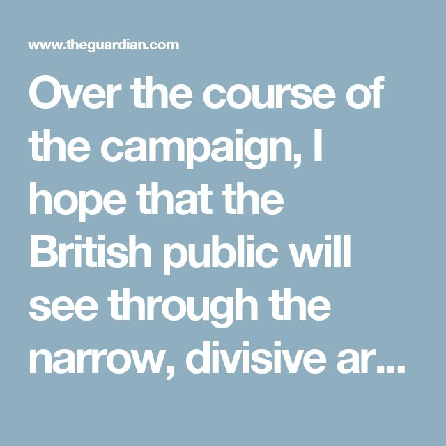 Over the course of the campaign, I hope that the British public will see through the narrow, divisive arguments peddled by the leave campaign. Polling evidence suggests that, if we get our arguments across effectively, economics will trump immigration as the deciding consideration for most voters. That's why the remain campaign, at this stage in the race, is in a better place than those who would have us leave.